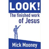 "What's New: ""LOOK! The Finished Work of Jesus Christ"" - Mick Mooney"